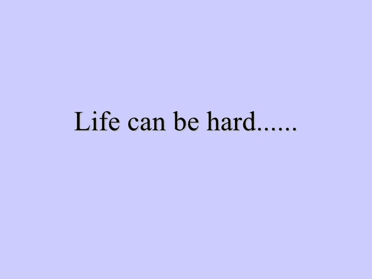 Life can be hard......