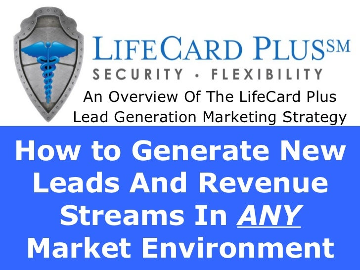 How to Generate New Leads And Revenue Streams In  ANY  Market Environment An Overview Of The LifeCard Plus Lead Generation...
