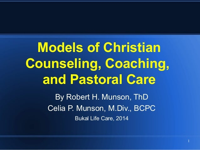1 Models of Christian Counseling, Coaching, and Pastoral Care By Robert H. Munson, ThD Celia P. Munson, M.Div., BCPC Bukal...