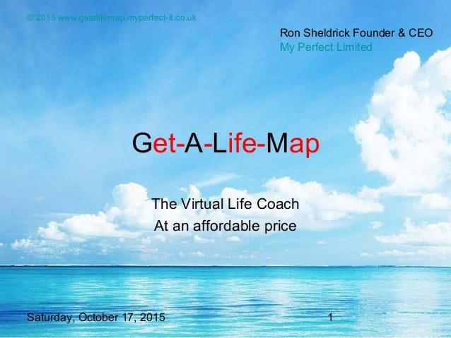 Saturday, October 17, 2015 1 © 2015 www.getalifemap.myperfect-it.co.uk Get-A-Life-Map The Virtual Life Coach At an afforda...