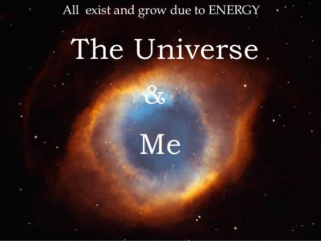 Me The Universe & All exist and grow due to ENERGY