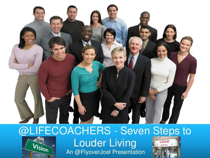 @LIFECOACHERS - Seven Steps to        Louder Living        An @FlyoverJoel Presentation