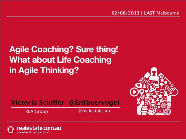 Agile Coaching? Sure thing! What about Life Coaching in Agile Thinking? REA Group 02/08/2013 | LAST Melbourne @realestate_...