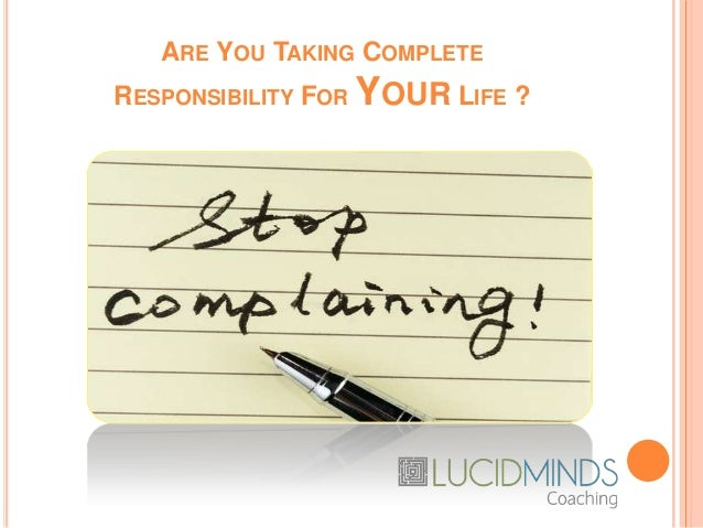 ARE YOU TAKING COMPLETE RESPONSIBILITY FOR YOUR LIFE ?