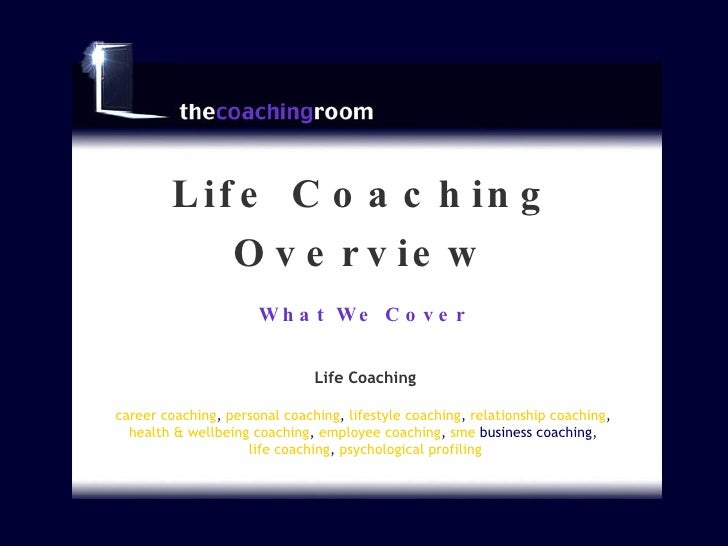 What We Cover Life Coaching Overview Life Coaching career coaching ,  personal coaching ,  lifestyle coaching ,  relations...