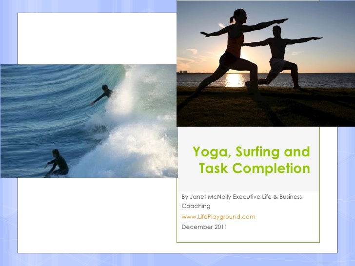 Yoga, Surfing and Task Completion By Janet McNally Executive Life & Business Coaching www.LifePlayground.com December 2011