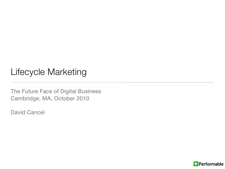 Lifecycle Marketing The Future Face of Digital Business Cambridge, MA, October 2010  David Cancel