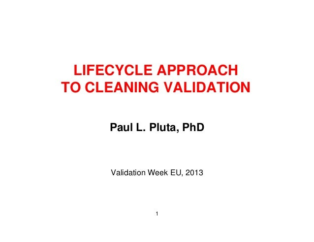 LIFECYCLE APPROACHC C O CTO CLEANING VALIDATIONPaul L. Pluta, PhDValidation Week EU, 20131