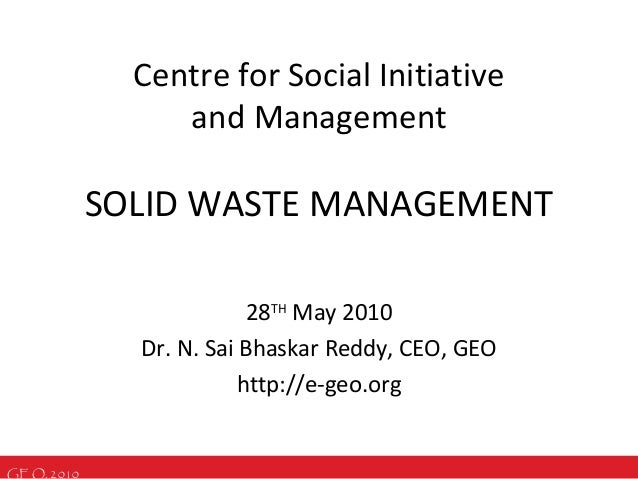 GEO, 2010 SOLID WASTE MANAGEMENT 28TH May 2010 Dr. N. Sai Bhaskar Reddy, CEO, GEO http://e-geo.org Centre for Social Initi...