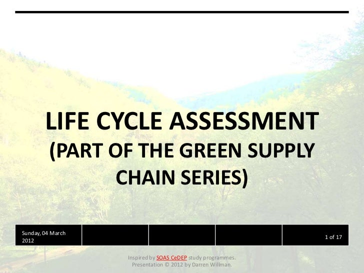 LIFE CYCLE ASSESSMENT         (PART OF THE GREEN SUPPLY                CHAIN SERIES)Sunday, 04 March                      ...