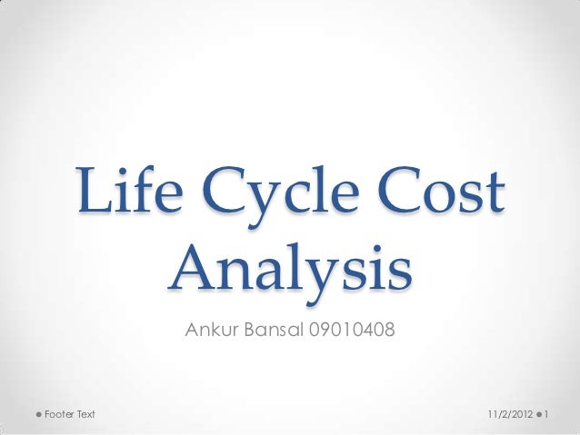 Life Cycle Cost         Analysis              Ankur Bansal 09010408Footer Text                           11/2/2012   1