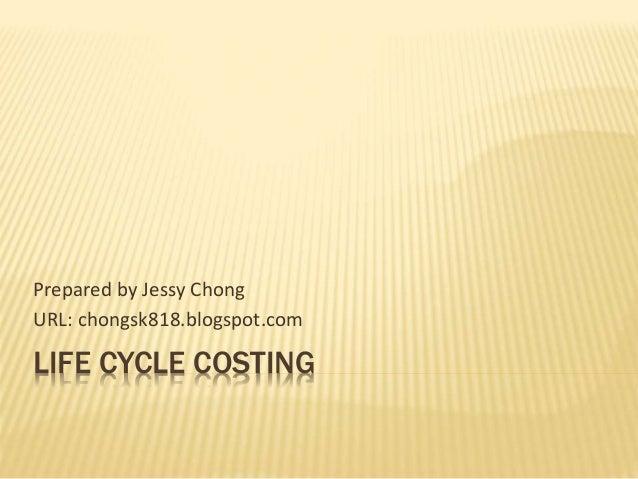 LIFE CYCLE COSTING Prepared by Jessy Chong URL: chongsk818.blogspot.com