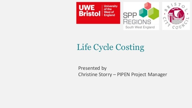 Life Cycle Costing Presented by Christine Storry – PIPEN Project Manager South West England