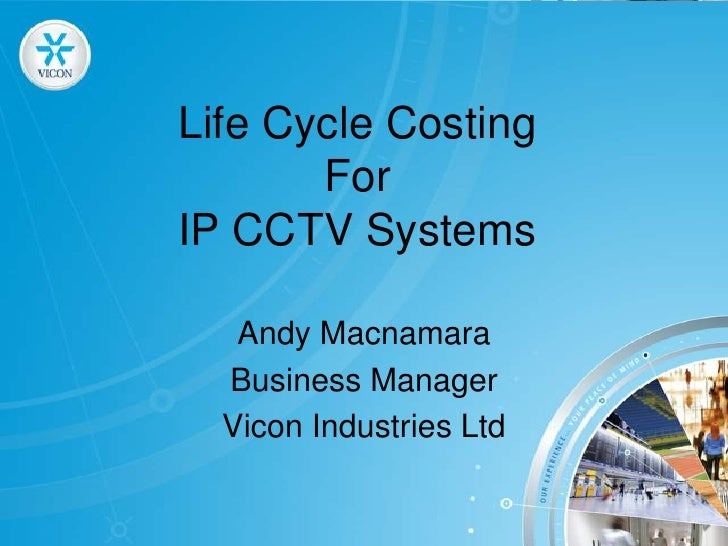 Life Cycle CostingFor IP CCTV Systems<br />Andy Macnamara <br />Business Manager<br />Vicon Industries Ltd<br />