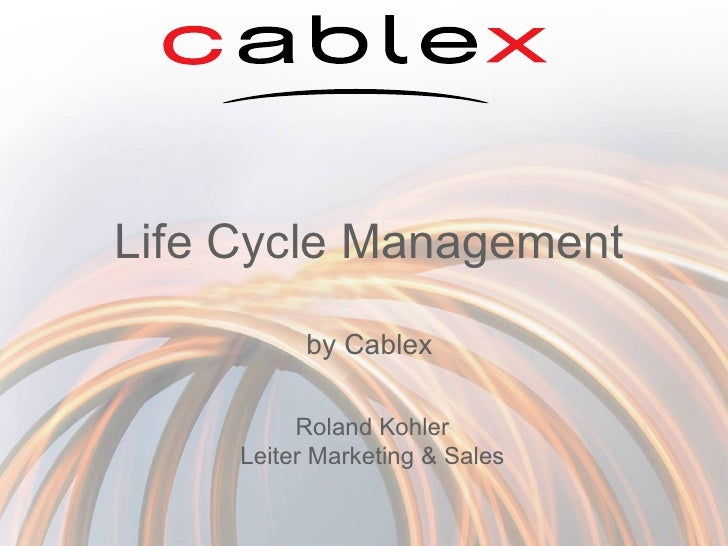 Life Cycle Management by Cablex Roland Kohler Leiter Marketing & Sales