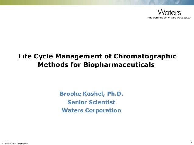 ©2015 Waters Corporation 1 Brooke Koshel, Ph.D. Senior Scientist Waters Corporation Life Cycle Management of Chromatograph...