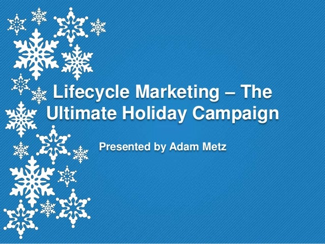 Lifecycle Marketing – TheUltimate Holiday Campaign     Presented by Adam Metz