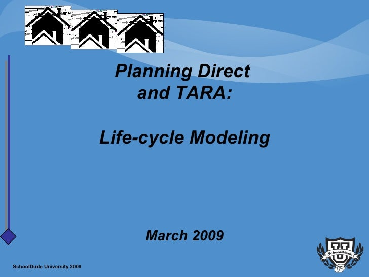 Planning Direct  and TARA:   Life-cycle Modeling   March 2009 SchoolDude University 2009