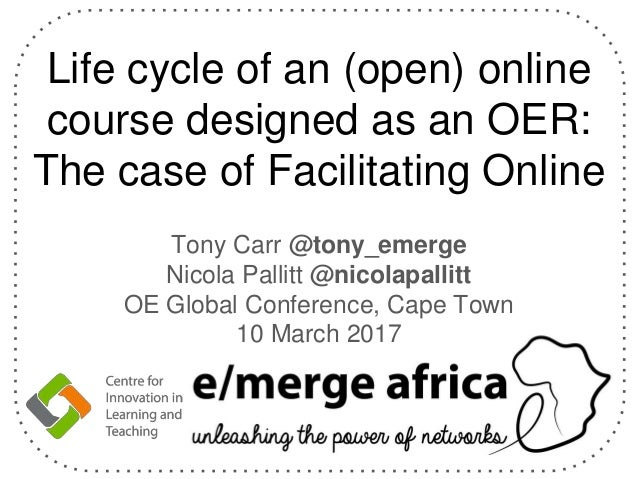 Life cycle of an (open) online course designed as an OER: The case of Facilitating Online Tony Carr @tony_emerge Nicola Pa...