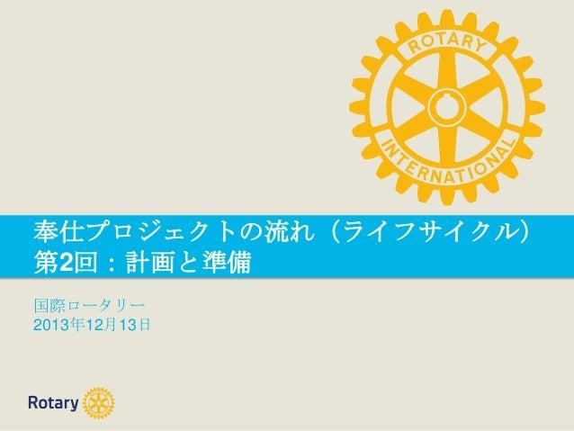 奉仕プロジェクトの流れ(ライフサイクル) 第2回:計画と準備 国際ロータリー 2013年12月13日
