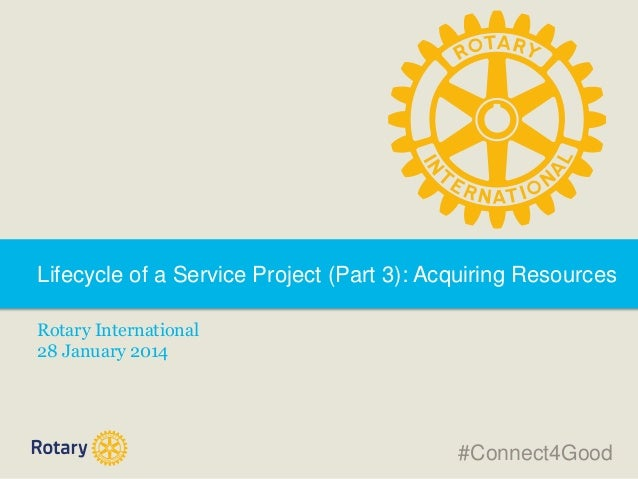 Lifecycle of a Service Project (Part 3): Acquiring Resources Rotary International 28 January 2014  #Connect4Good
