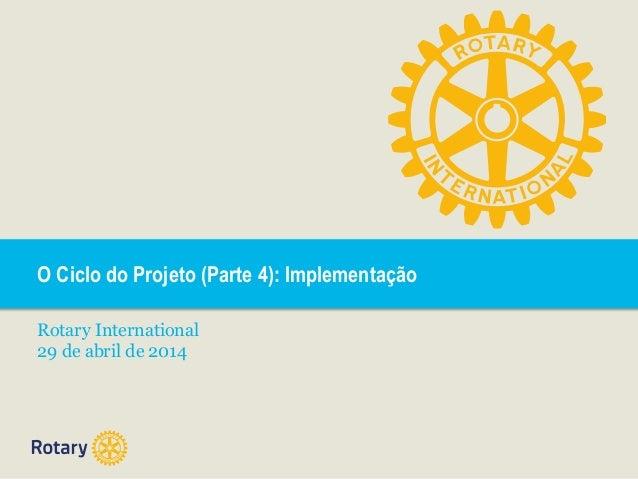 O Ciclo do Projeto (Parte 4): Implementação Rotary International 29 de abril de 2014