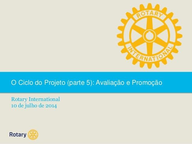 O Ciclo do Projeto (parte 5): Avaliação e Promoção Rotary International 10 de julho de 2014