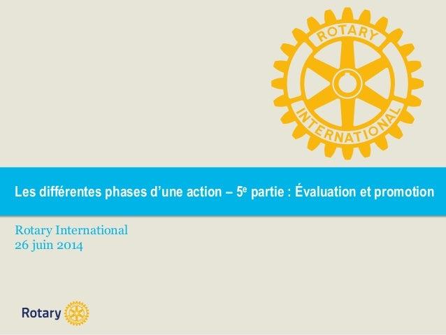 Les différentes phases d'une action – 5e partie : Évaluation et promotion Rotary International 26 juin 2014