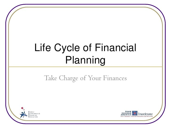 Life Cycle of Financial Planning<br />Take Charge of Your Finances<br />