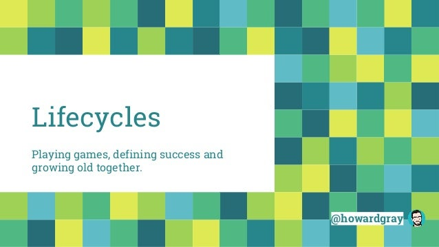 Lifecycles @howardgray Playing games, defining success and growing old together.