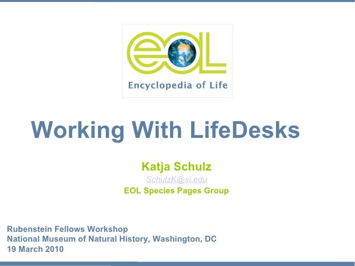 Katja Schulz [email_address] EOL Species Pages Group Working With LifeDesks Rubenstein Fellows Workshop National Museum of...