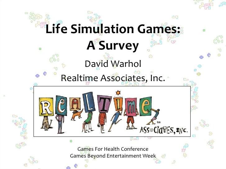 Life Simulation Games:        A Survey         David Warhol   Realtime Associates, Inc.           Games For Health Confere...