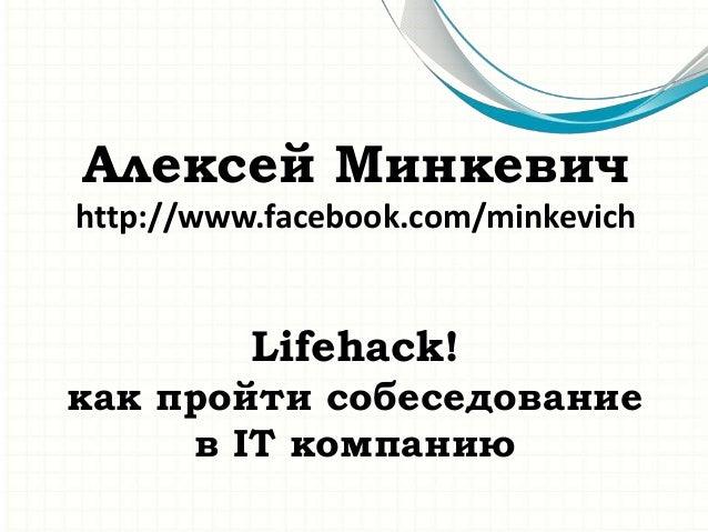 Алексей Минкевич http://www.facebook.com/minkevich  Lifehack! как пройти собеседование в IT компанию