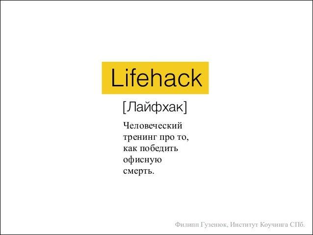 Человеческий тренинг про то, как победить офисную смерть. Lifehack [Лайфхак] Филипп Гузенюк, Институт Коучинга СПб.
