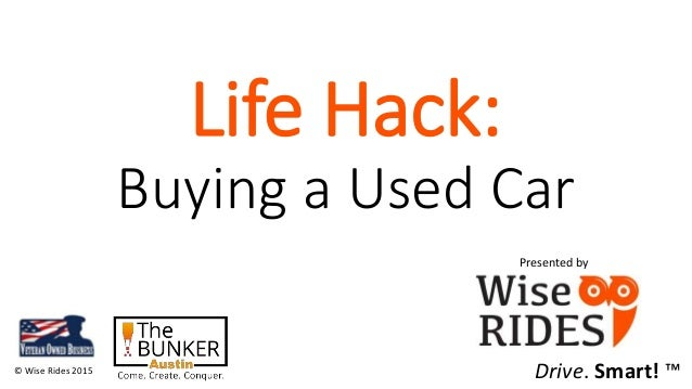 Life Hack: Buying a Used Car © Wise Rides 2015 Presented by Drive. Smart! ™