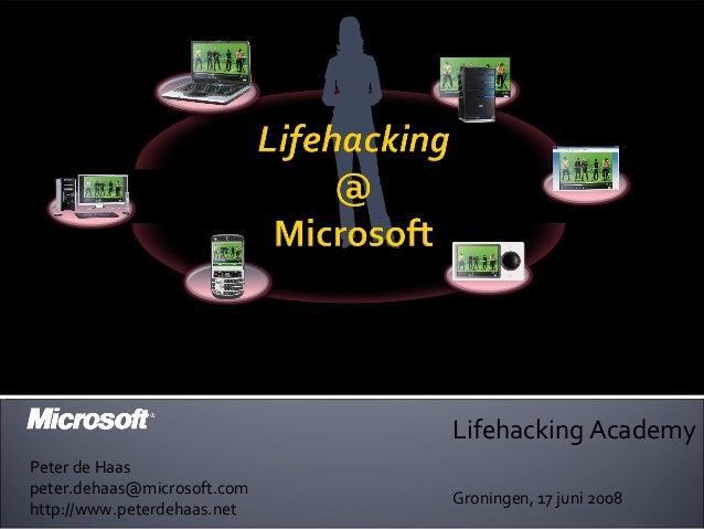 Lifehacking Academy Groningen, 17 juni 2008 Peter de Haas peter.dehaas@microsoft.com http://www.peterdehaas.net