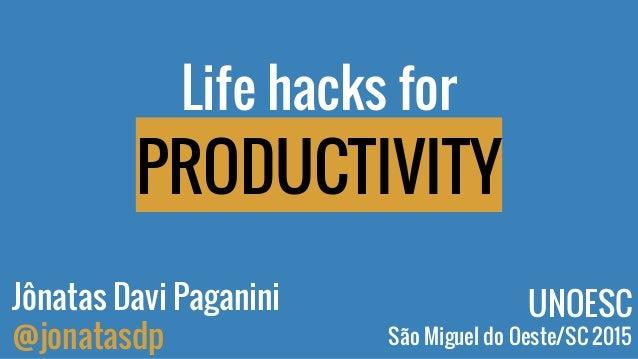 Life hacks for PRODUCTIVITY Jônatas Davi Paganini @jonatasdp UNOESC São Miguel do Oeste/SC 2015