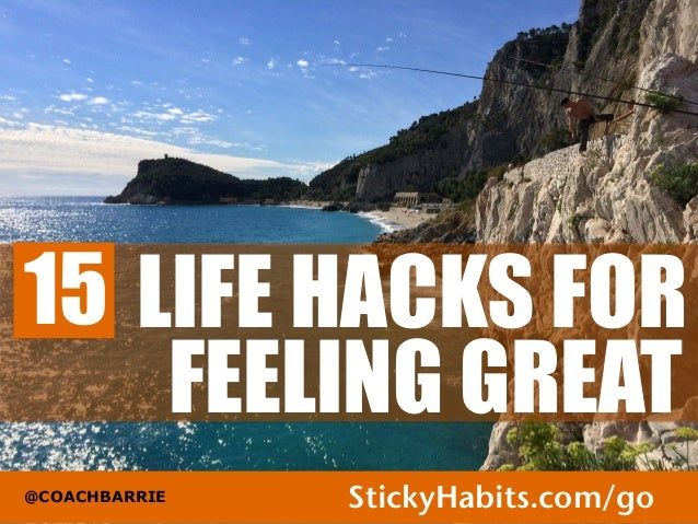 LIFE HACKS FOR  FEELING GREAT  15  @COACHBARRIE StickyHabits.com/go1
