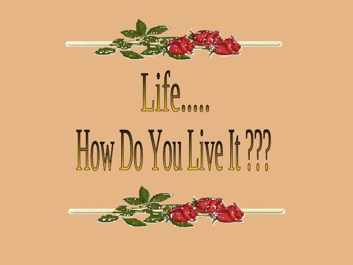 How Do You Live It ??? Life.....