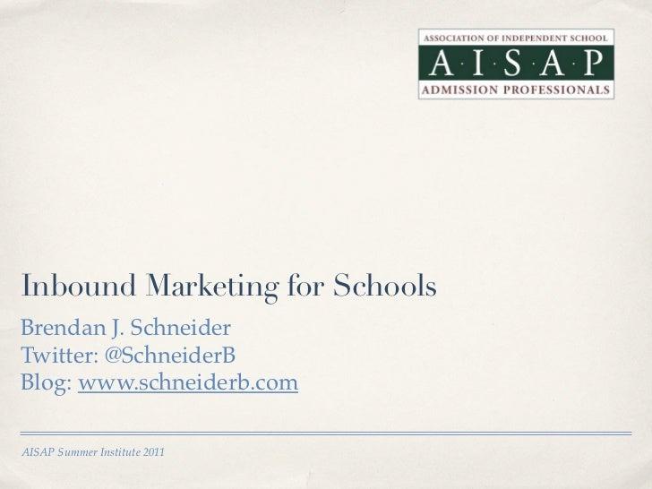 Inbound Marketing for SchoolsBrendan J. SchneiderTwitter: @SchneiderBBlog: www.schneiderb.comAISAP Summer Institute 2011