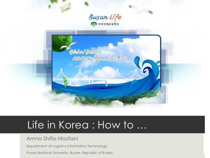 Life in Korea : How to …  Amna Shifia Nisafani Department of Logistics Information Technology Pusan National University, B...