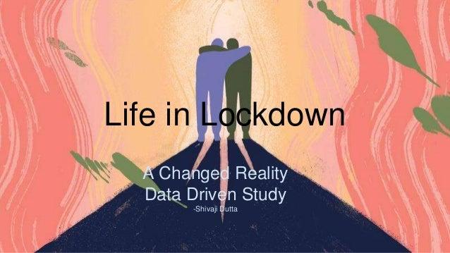Life in Lockdown A Changed Reality Data Driven Study -Shivaji Dutta