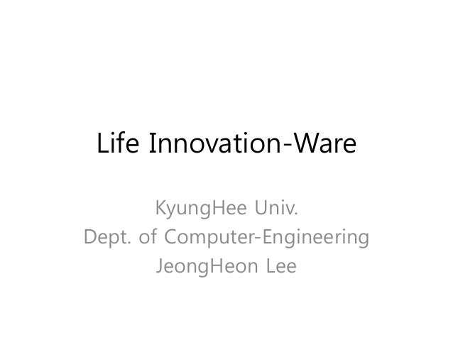 Life Innovation-Ware KyungHee Univ. Dept. of Computer-Engineering JeongHeon Lee