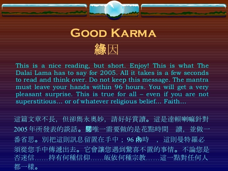 Good Karma This is a nice reading, but short. Enjoy! This is what The Dalai Lama has to say for 2005. All it takes is a fe...