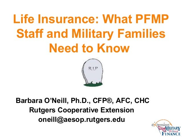 Life Insurance: What PFMP Staff and Military Families Need to Know  Barbara O'Neill, Ph.D., CFP®, AFC, CHC Rutgers Coopera...