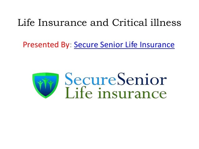 Life Insurance and Critical illness Presented By: Secure Senior Life Insurance