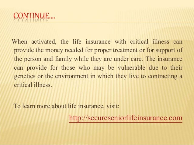 CONTINUE…. When activated, the life insurance with critical illness can provide the money needed for proper treatment or f...