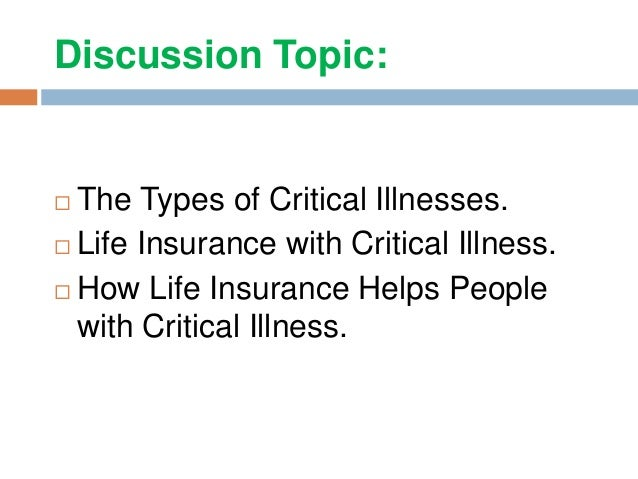 Discussion Topic:  The Types of Critical Illnesses.  Life Insurance with Critical Illness.  How Life Insurance Helps Pe...