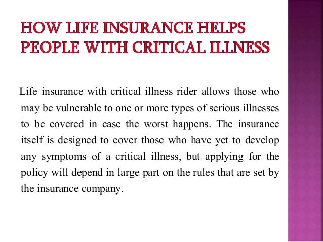 Life insurance with critical illness rider allows those who may be vulnerable to one or more types of serious illnesses to...