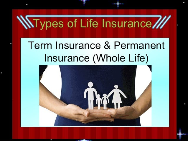 Types of Life Insurance Term Insurance & Permanent Insurance (Whole Life)